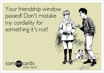 Your friendship window passed! Don't mistake my cordiality for something it's not!