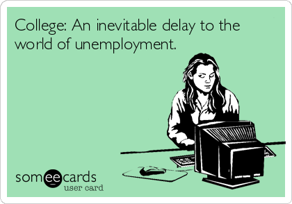 College: An inevitable delay to the world of unemployment.