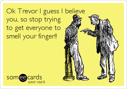 Ok Trevor I guess I believe you, so stop trying to get everyone to smell your finger!!