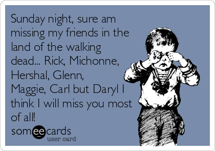 Sunday night, sure am missing my friends in the land of the walking dead... Rick, Michonne, Hershal, Glenn, Maggie, Carl but Daryl I<br /%