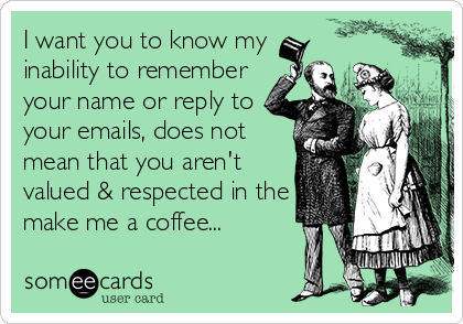 I want you to know my inability to remember your name or reply to your emails, does not mean that you aren't valued & respected in the make me a coffee...