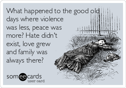 What happened to the good old days where violence was less, peace was more? Hate didn't exist, love grew and family was always there?