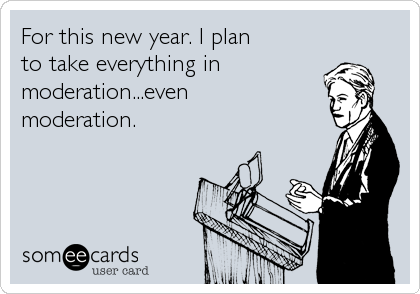 For this new year. I plan to take everything in moderation...even moderation.