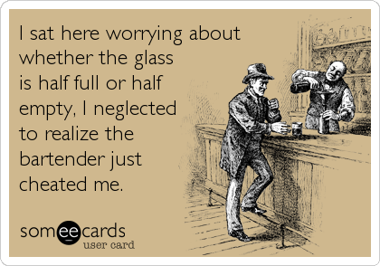 I sat here worrying about whether the glass is half full or half empty, I neglected to realize the bartender just cheated me.