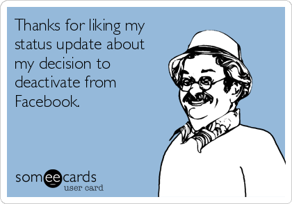 Thanks for liking my status update about my decision to deactivate from Facebook.