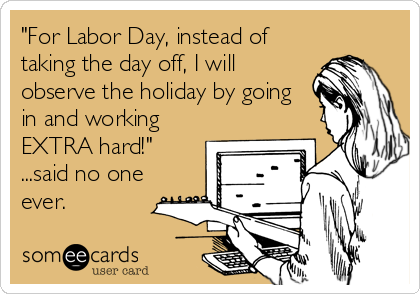 """""""For Labor Day, instead of taking the day off, I will observe the holiday by going in and working EXTRA hard!"""" ...said no one ever."""