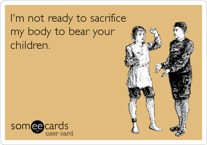 I'm not ready to sacrifice my body to bear your children.