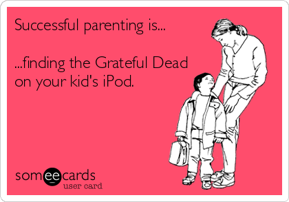 Successful Parenting Is Finding The Grateful Dead On Your