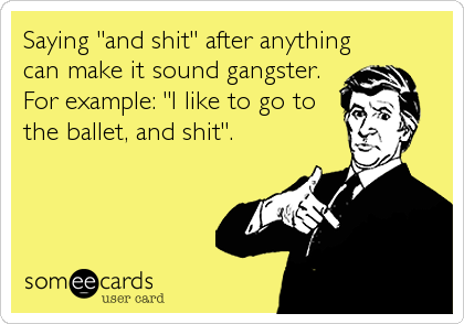 """Saying """"and shit"""" after anything can make it sound gangster.  For example: """"I like to go to the ballet, and shit""""."""