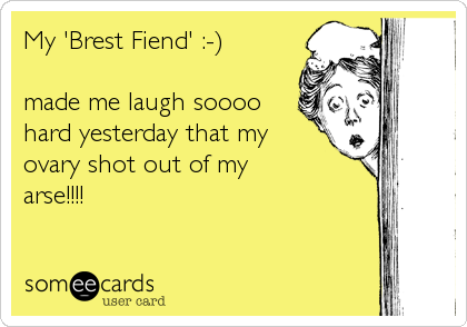 My 'Brest Fiend' :-)  made me laugh soooo hard yesterday that my ovary shot out of my arse!!!!