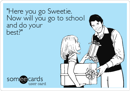 """""""Here you go Sweetie.  Now will you go to school and do your best?"""""""