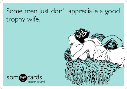 Some men just don't appreciate a good trophy wife.