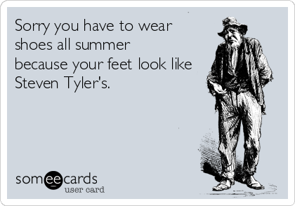 Sorry you have to wear  shoes all summer  because your feet look like Steven Tyler's.
