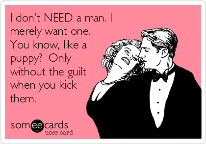 I don't NEED a man. I merely want one.  You know, like a puppy?  Only without the guilt when you kick them.