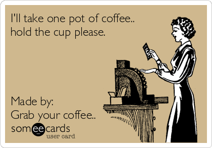 I'll take one pot of coffee.. hold the cup please.     Made by:  Grab your coffee..