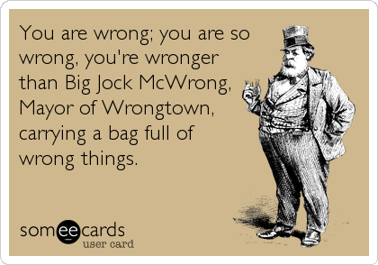 You are wrong; you are so   wrong, you're wronger than Big Jock McWrong, Mayor of Wrongtown, carrying a bag full of  wrong things.