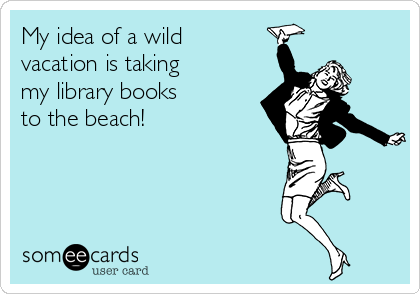 My idea of a wild  vacation is taking  my library books  to the beach!