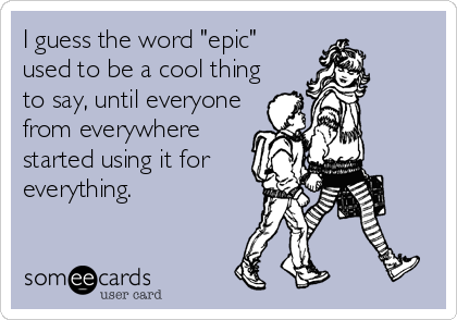 "I guess the word ""epic"" used to be a cool thing to say, until everyone from everywhere started using it for everything."