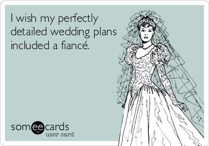 I wish my perfectly detailed wedding plans included a fiancé.