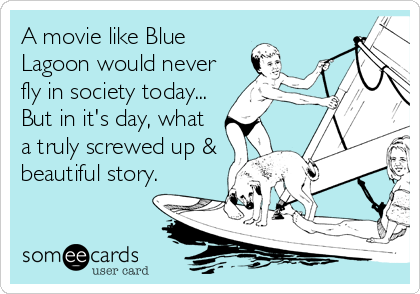 A movie like Blue Lagoon would never fly in society today... But in it's day, what a truly screwed up & beautiful story.
