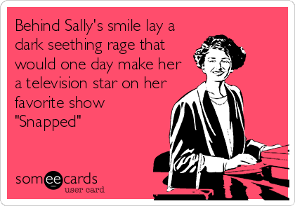 "Behind Sally's smile lay a dark seething rage that would one day make her a television star on her favorite show ""Snapped"""