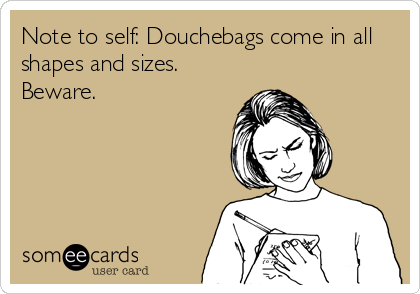 Note to self: Douchebags come in all shapes and sizes. Beware.