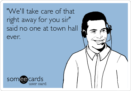 """We'll take care of that right away for you sir"" said no one at town hall ever."