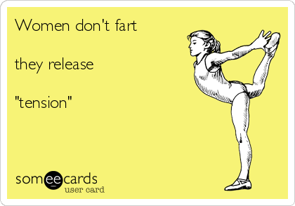 """Women don't fart  they release  """"tension"""""""