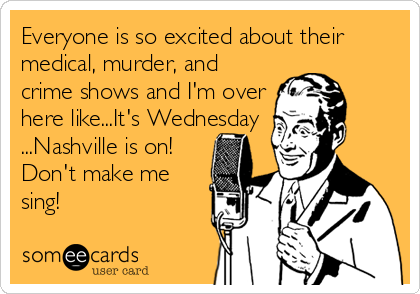 Everyone is so excited about their medical, murder, and crime shows and I'm over here like...It's Wednesday ...Nashville is on! Don't make me sing!