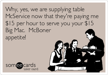 Why, yes, we are supplying table  McService now that they're paying me $15 per hour to serve you your $15 Big Mac.  McBoner appetite!