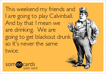 This weekend my friends and I are going to play Calvinball. And by that I mean we are drinking.  We are going to get blackout drunk so It's never the same twice.