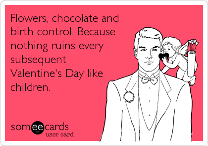 Flowers, chocolate and birth control. Because nothing ruins every subsequent Valentine's Day like children.