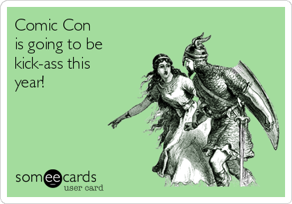 Comic Con is going to be kick-ass this year!
