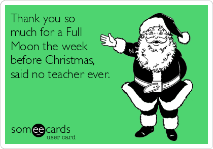 Thank you so much for a Full Moon the week before Christmas,  said no teacher ever.
