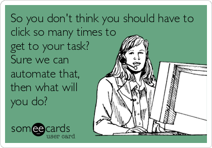 So you don't think you should have to click so many times to get to your task?  Sure we can automate that, then what will you do?