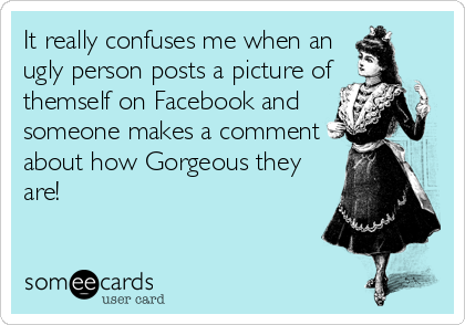It really confuses me when an ugly person posts a picture of themself on Facebook and someone makes a comment about how Gorgeous they are!