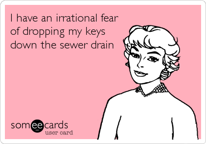 I have an irrational fear of dropping my keys down the sewer drain