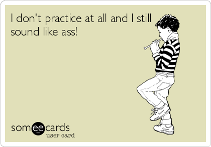 I don't practice at all and I still  sound like ass!