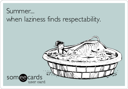Summer... when laziness finds respectability.