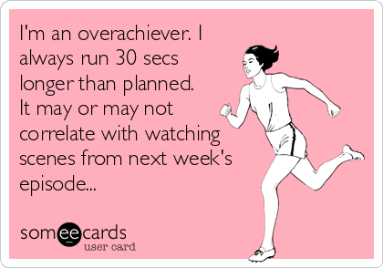 I'm an overachiever. I always run 30 secs longer than planned. It may or may not  correlate with watching scenes from next week's episode...
