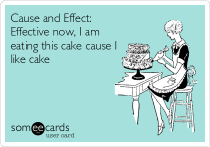 Cause and Effect: Effective now, I am eating this cake cause I like cake