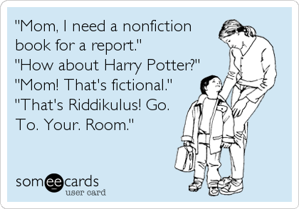 """""""Mom, I need a nonfiction book for a report."""" """"How about Harry Potter?"""" """"Mom! That's fictional."""" """"That's Riddikulus! Go. To. Your. Room."""""""