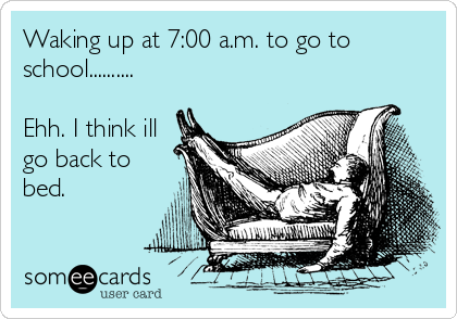 Waking up at 7:00 a.m. to go to school..........  Ehh. I think ill go back to bed.