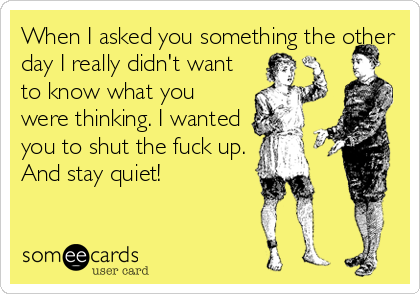When I asked you something the other day I really didn't want to know what you were thinking. I wanted you to shut the fuck up. And stay quiet!