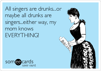 All singers are drunks...or maybe all drunks are singers...either way, my mom knows EVERYTHING!