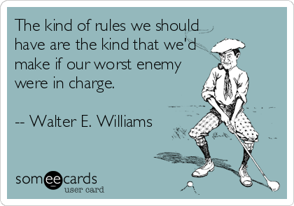 The kind of rules we should have are the kind that we'd make if our worst enemy were in charge.  -- Walter E. Williams