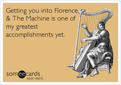 Getting you into Florence & The Machine is one of my greatest accomplishments yet.