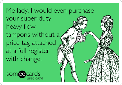 Me lady, I would even purchase your super-duty heavy flow tampons without a price tag attached at a full register with change.