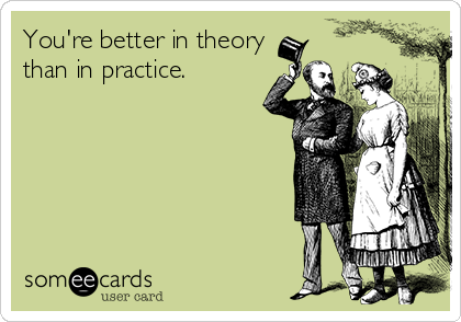 You're better in theory than in practice.