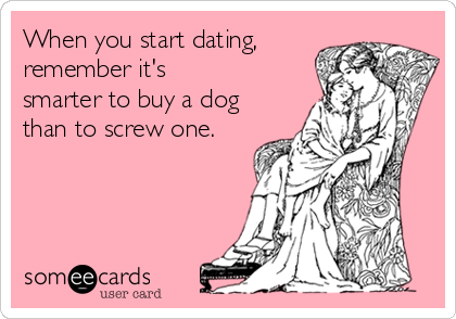 When you start dating, remember it's smarter to buy a dog than to screw one.